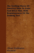 The Trotting Horse of America; How to Train and Drive Him. with Reminiscences of the Trotting Turf
