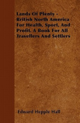 Lands of Plenty - British North America for Health, Sport, and Profit. a Book for All Travellers and Settlers