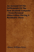 An Account of the Settlements of the New Zealand Company - From Personal Observation During a Residence There