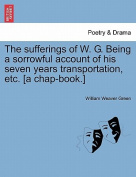 The Sufferings of W. G. Being a Sorrowful Account of His Seven Years Transportation, Etc. [A Chap-Book.]