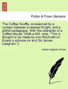 """The Coffee Scuffle, Occasioned by a Contest Between a Learned Knight, and a Pitifull Pedagogue. with the Character of a Coffee-House. [With a Ms. Note, """"This Is Thought to Be Made by One Woolnoth on Evans a Schoole MR and Sir James Langham.""""]"""