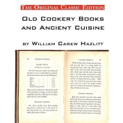 Old Cookery Books and Ancient Cuisine, by William Carew Hazlitt - The Original Classic Edition