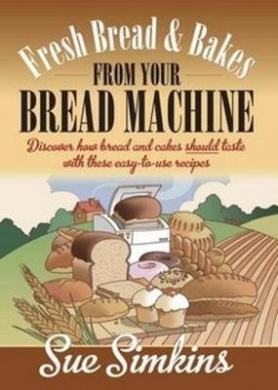 Fresh Bread and Bakes from Your Bread Machine: Discover How Bread and Cake Should Taste with These Easy-to-Use Recipes