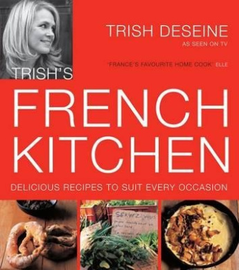 Trish's French Kitchen: Delicious Recipes to Suit Every Occasion