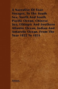 A Narrative Of Four Voyages, To The South Sea, North And South Pacific Ocean, Chinese Sea, Ethiopic And Southern Atlantic Ocean, Indian And Antarctic Ocean. From The Year 1822 To 1831