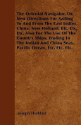 The Oriental Navigator, Or, New Directions For Sailing To And From The East Indies, China, New Holland, Etc, Etc, Etc. Also For The Use Of The Country Ships, Trading In The Indian And China Seas, Pacific Ocean, Etc, Etc, Etc.