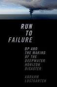 Run to Failure - BP and the Making of the Deepwater Horizon Disaster