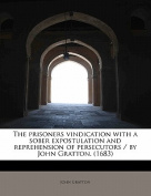 The Prisoners Vindication with a Sober Expostulation and Reprehension of Persecutors / By John Gratton.