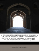 A Consolatory Letter Upon the Death of a Daughter Written After a Philosophical Manner by a Gentleman of the University to His Friend in the Country.