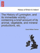 The History of Lymington, and Its Immediate Vicinity ... Containing a Brief Account of Its Animal, Vegetable, and Mineral Productions, Etc.