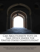 Can Abolitionists Vote or Take Office Under the United States Constitution?