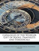 Catalogue of the Wheeler Gift of Books, Pamphlets and Periodicals