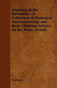 Climbing in the Dolomites - A Collection of Historical Mountaineering and Rock Climbing Articles on the Peaks of Italy