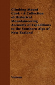 Climbing Mount Cook - A Collection of Historical Mountaineering Accounts of Expeditions to the Southern Alps of New Zealand