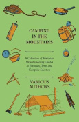 Camping in the Mountains - A Collection of Historical Mountaineering Guides to Bivouacs, Tents and Campsite Selection