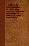 A Guide to Ski Mountaineering - A Collection of Historical Articles on the Techniques and Equipment of the Ski Mountaineer