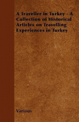 A Traveller in Turkey - A Collection of Historical Articles on Travelling Experiences in Turkey