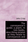 The Conveyancer's Guide; A Poem, in Two Books, Describing Estates as They Relate to Conveyances and