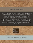 The Complaint of England Wherein It Is Clearely Prooued That the Practises of Traitrous Papists Against the State of This Realme, and the Person of Her Maiestie, Are in Diuinitie Vnlawfull, Odious in Nature, and Ridiculous in Pollicie.