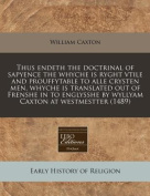 Thus Endeth the Doctrinal of Sapyence the Whyche Is Ryght Vtile and Prouffytable to Alle Crysten Men, Whyche Is Translated Out of Frenshe in to Englysshe by Wyllyam Caxton at Westmestter