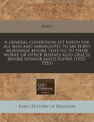 A General Confession Set Furth for All Men and Saruauntes to Say Euery Morninge Before They Go to Their Worke or Other Busines Also Graces Before Dynner [And] Supper
