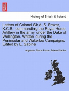 Letters of Colonel Sir A. S. Frazer, K.C.B., Commanding the Royal Horse Artillery in the Army Under the Duke of Wellington. Written During the Peninsular and Waterloo Campaigns. Edited by E. Sabine