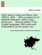 Eight Years in Asia and Africa, from 1846 to 1855 ... with a Preface by Dr. Berthold Seemann. with a Map, Wood-Cuts ... Second Edition in the English Language. with Notes and Emendations by the Author, Etc.