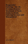 Progressive Catering - Vol. III - A Comprehensive Treatment of Food, Cookery, Drink, Catering Services and Management