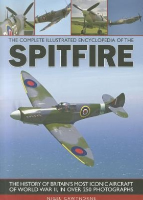 The Complete Illustrated Encyclopedia of the Spitfire: The History of Britain's Most Iconic Aircraft of World War II, in Over 250 Photographs