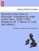 Records of the Town of Plymouth. Published by Order of the Town. 1636(-1783). [Edited by W. T. Davis, A. Lord and Others.]