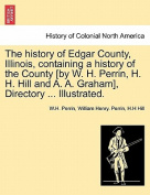 The History of Edgar County, Illinois, Containing a History of the County [By W. H. Perrin, H. H. Hill and A. A. Graham], Directory ... Illustrated.