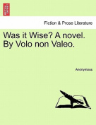 Was It Wise? a Novel. by Volo Non Valeo.