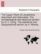 The Upper Ward of Lanarkshire Described and Delincated. the Arch Ological and Historical Section by G. V. Irving. the Statistical and Topographical Section by A. Murray.