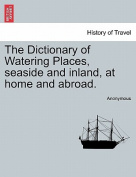 The Dictionary of Watering Places, Seaside and Inland, at Home and Abroad. Part II