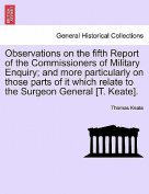 Observations on the Fifth Report of the Commissioners of Military Enquiry; And More Particularly on Those Parts of It Which Relate to the Surgeon General [T. Keate].