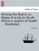 Among the Boers; Or, Notes of a Trip to South Africa in Search of Health ... Illustrated.