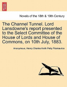 The Channel Tunnel. Lord Lansdowne's Report Presented to the Select Committee of the House of Lords and House of Commons, on 10th July, 1883.