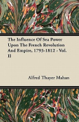 The Influence of Sea Power Upon the French Revolution and Empire, 1793-1812 - Vol. II
