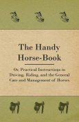 The Handy Horse-Book; Or, Practical Instructions in Driving, Riding, and the General Care and Management of Horses
