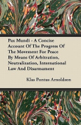 Pax Mundi - A Concise Account of the Progress of the Movement for Peace by Means of Arbitration, Neutralization, International Law and Disarmament