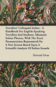 Travellers' Colloquial Italian - A Handbook for English-Speaking Travellers and Students. Idiomatic Italian Phrases, with the Exact Pronunciation Repr