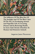 The Influence of the Blue Ray of the Sunlight and of the Blue Color of the Sky, in Developing Animal and Vegetable Life; In Arresting Disease and in R