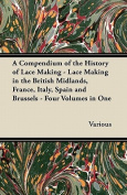 A Compendium of the History of Lace Making - Lace Making in the British Midlands, France, Italy, Spain and Brussels - Four Volumes in One