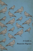 A Guide to Domestic Pigeons - With Chapters on Doves, Training and Their Habits