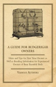 A Guide for Budgerigar Owners - Hints and Tips for First Time Owners as Well as Breeding Information for Experienced Owners of These Beautiful Birds