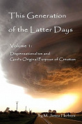 This Generation of the Latter Days, Volume I Dispensationalism and God's Original Purpose of Creation