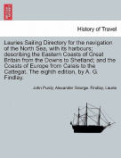 Lauries Sailing Directory for the Navigation of the North Sea, with Its Harbours; Describing the Eastern Coasts of Great Britain from the Downs to Shetland; And the Coasts of Europe from Calais to the Cattegat. the Eighth Edition, by A. G. Findlay.