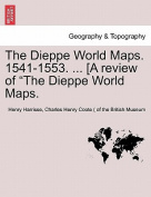 The Dieppe World Maps. 1541-1553. ... [A Review of the Dieppe World Maps.