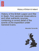 History of the British Legion and War in Spain, from Personal Observations and Other Authentic Sources, Containing a Correct Detail of the Events of the Expedition Under General Evans.