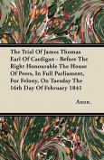 The Trial Of James Thomas Earl Of Cardigan - Before The Right Honourable The House Of Peers, In Full Parliament, For Felony, On Tuesday The 16th Day Of February 1841